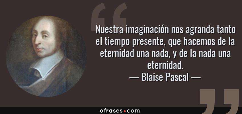 Frases de Blaise Pascal - Nuestra imaginación nos agranda tanto el tiempo presente, que hacemos de la eternidad una nada, y de la nada una eternidad.