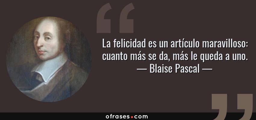 Frases de Blaise Pascal - La felicidad es un artículo maravilloso: cuanto más se da, más le queda a uno.