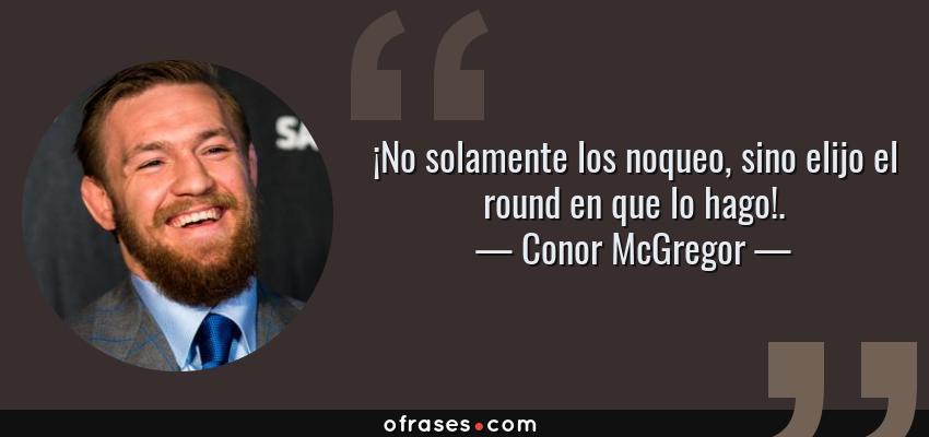 Frases de Conor McGregor - ¡No solamente los noqueo, sino elijo el round en que lo hago!.