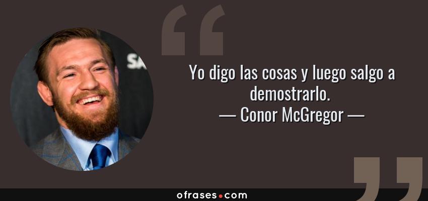 Frases de Conor McGregor - Yo digo las cosas y luego salgo a demostrarlo.