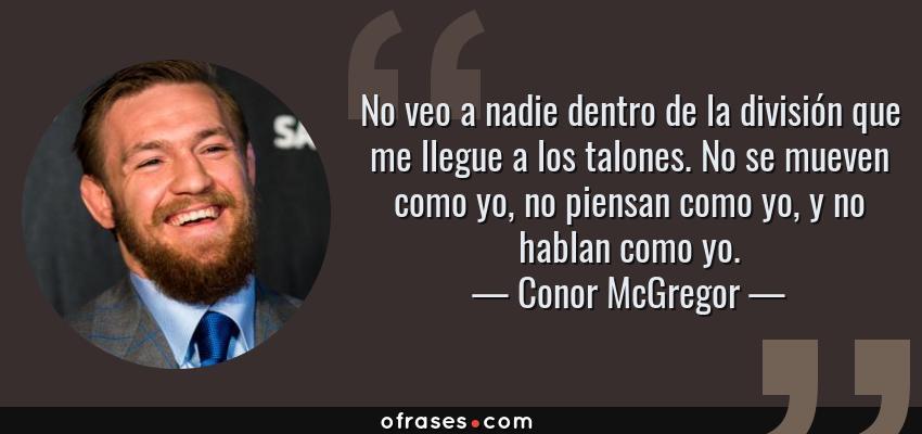 Frases de Conor McGregor - No veo a nadie dentro de la división que me llegue a los talones. No se mueven como yo, no piensan como yo, y no hablan como yo.
