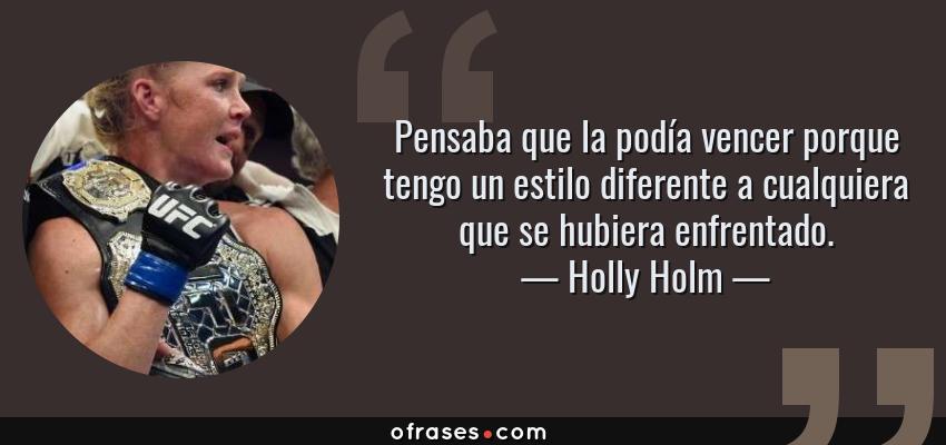 Frases de Holly Holm - Pensaba que la podía vencer porque tengo un estilo diferente a cualquiera que se hubiera enfrentado.