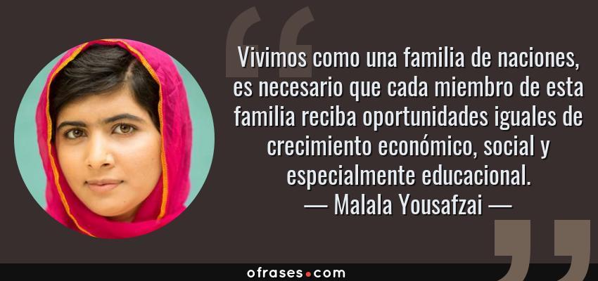 Frases de Malala Yousafzai - Vivimos como una familia de naciones, es necesario que cada miembro de esta familia reciba oportunidades iguales de crecimiento económico, social y especialmente educacional.