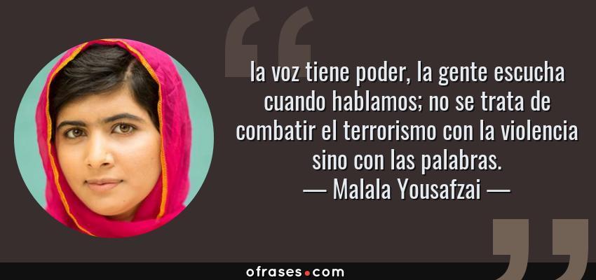 Frases de Malala Yousafzai - la voz tiene poder, la gente escucha cuando hablamos; no se trata de combatir el terrorismo con la violencia sino con las palabras.