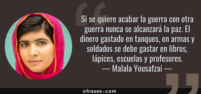 Frases de Malala Yousafzai - Si se quiere acabar la guerra con otra guerra nunca se alcanzará la paz. El dinero gastado en tanques, en armas y soldados se debe gastar en libros, lápices, escuelas y profesores.