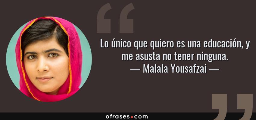 Frases de Malala Yousafzai - Lo único que quiero es una educación, y me asusta no tener ninguna.