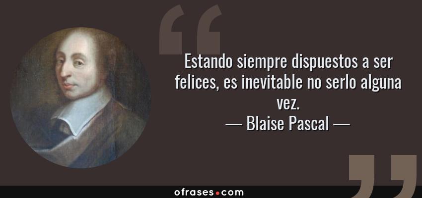 Frases de Blaise Pascal - Estando siempre dispuestos a ser felices, es inevitable no serlo alguna vez.