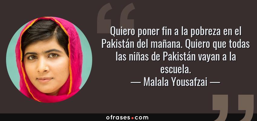 Frases de Malala Yousafzai - Quiero poner fin a la pobreza en el Pakistán del mañana. Quiero que todas las niñas de Pakistán vayan a la escuela.