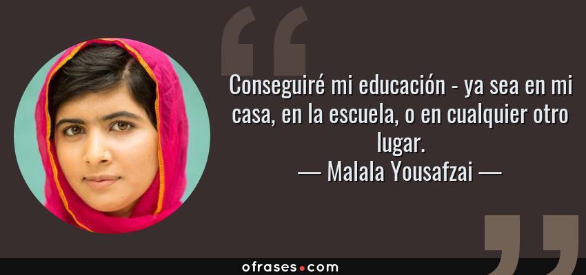 Frases de Malala Yousafzai - Conseguiré mi educación - ya sea en mi casa, en la escuela, o en cualquier otro lugar.