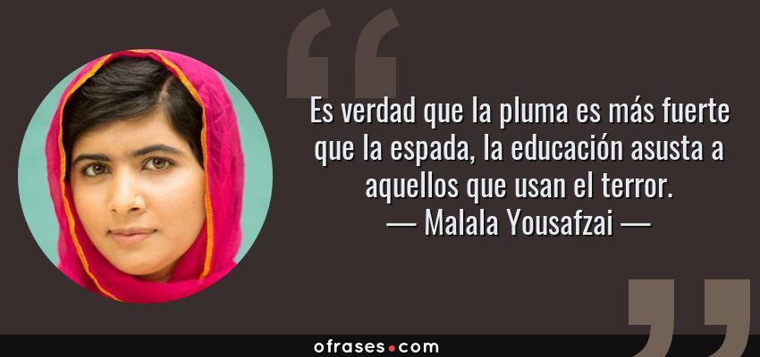 Frases de Malala Yousafzai - Es verdad que la pluma es más fuerte que la espada, la educación asusta a aquellos que usan el terror.