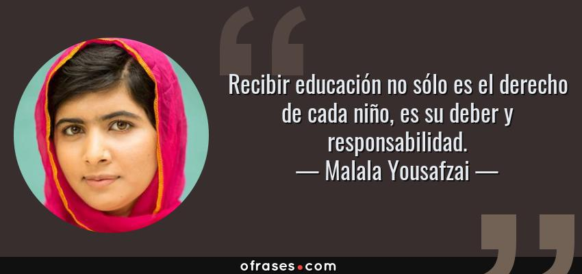 Frases de Malala Yousafzai - Recibir educación no sólo es el derecho de cada niño, es su deber y responsabilidad.