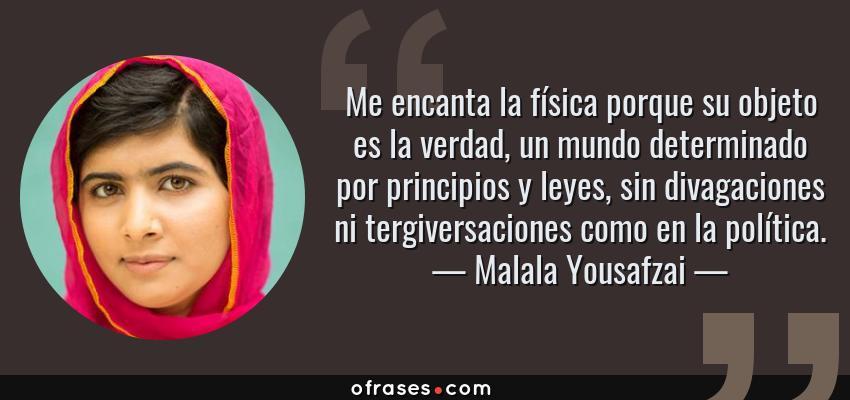 Frases de Malala Yousafzai - Me encanta la física porque su objeto es la verdad, un mundo determinado por principios y leyes, sin divagaciones ni tergiversaciones como en la política.