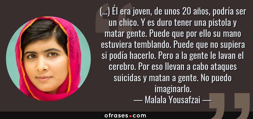 Frases de Malala Yousafzai - (...) Él era joven, de unos 20 años, podría ser un chico. Y es duro tener una pistola y matar gente. Puede que por ello su mano estuviera temblando. Puede que no supiera si podía hacerlo. Pero a la gente le lavan el cerebro. Por eso llevan a cabo ataques suicidas y matan a gente. No puedo imaginarlo.