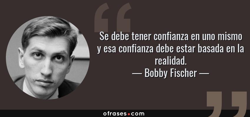 Frases de Bobby Fischer - Se debe tener confianza en uno mismo y esa confianza debe estar basada en la realidad.