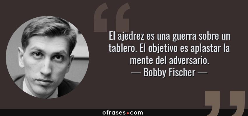 Frases de Bobby Fischer - El ajedrez es una guerra sobre un tablero. El objetivo es aplastar la mente del adversario.