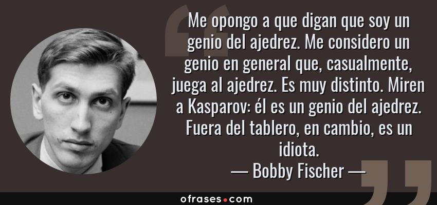 Frases de Bobby Fischer - Me opongo a que digan que soy un genio del ajedrez. Me considero un genio en general que, casualmente, juega al ajedrez. Es muy distinto. Miren a Kasparov: él es un genio del ajedrez. Fuera del tablero, en cambio, es un idiota.