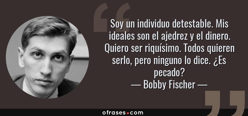 Frases de Bobby Fischer - Soy un individuo detestable. Mis ideales son el ajedrez y el dinero. Quiero ser riquísimo. Todos quieren serlo, pero ninguno lo dice. ¿Es pecado?