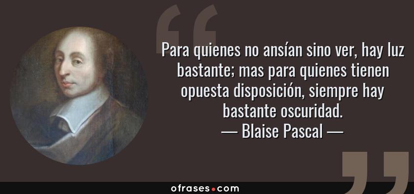 Frases de Blaise Pascal - Para quienes no ansían sino ver, hay luz bastante; mas para quienes tienen opuesta disposición, siempre hay bastante oscuridad.