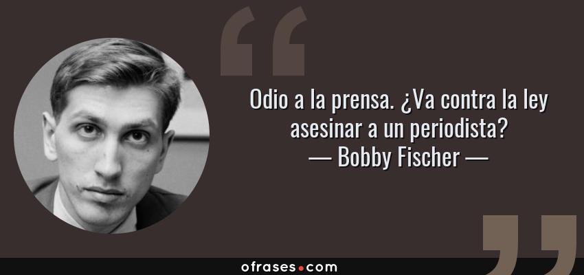 Frases de Bobby Fischer - Odio a la prensa. ¿Va contra la ley asesinar a un periodista?