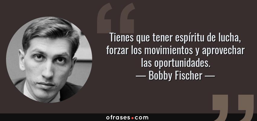 Frases de Bobby Fischer - Tienes que tener espíritu de lucha, forzar los movimientos y aprovechar las oportunidades.