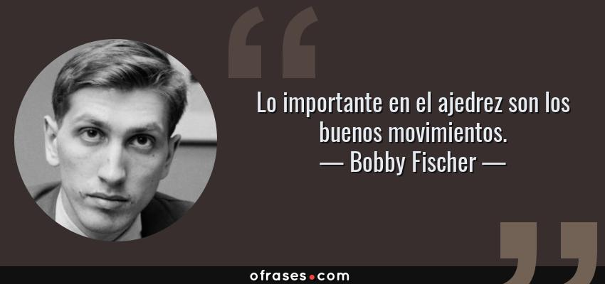 Bobby Fischer Lo Importante En El Ajedrez Son Los Buenos