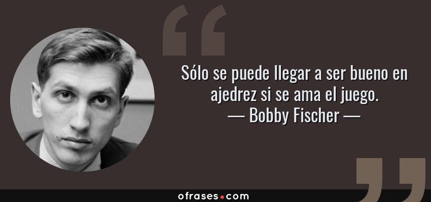 Frases de Bobby Fischer - Sólo se puede llegar a ser bueno en ajedrez si se ama el juego.