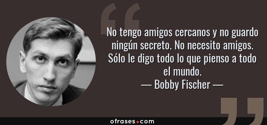 Frases de Bobby Fischer - No tengo amigos cercanos y no guardo ningún secreto. No necesito amigos. Sólo le digo todo lo que pienso a todo el mundo.