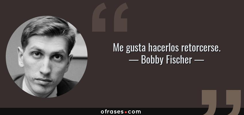 Frases de Bobby Fischer - Me gusta hacerlos retorcerse.