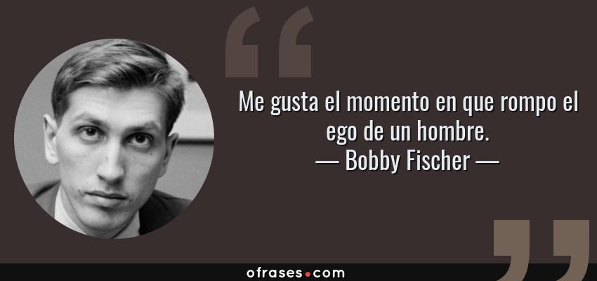 Frases de Bobby Fischer - Me gusta el momento en que rompo el ego de un hombre.