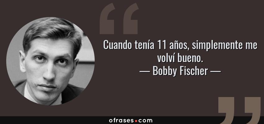 Frases de Bobby Fischer - Cuando tenía 11 años, simplemente me volví bueno.