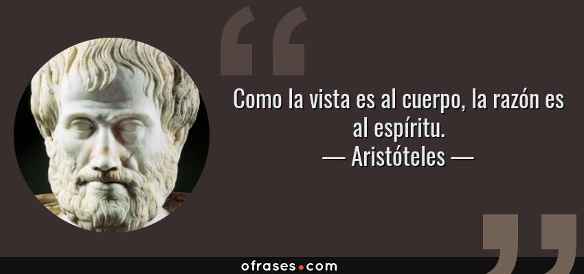 Frases de Aristóteles - Como la vista es al cuerpo, la razón es al espíritu.