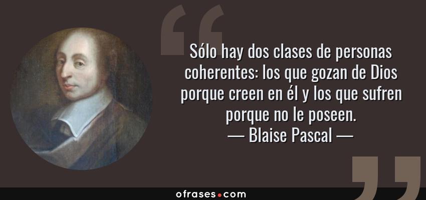 Frases de Blaise Pascal - Sólo hay dos clases de personas coherentes: los que gozan de Dios porque creen en él y los que sufren porque no le poseen.