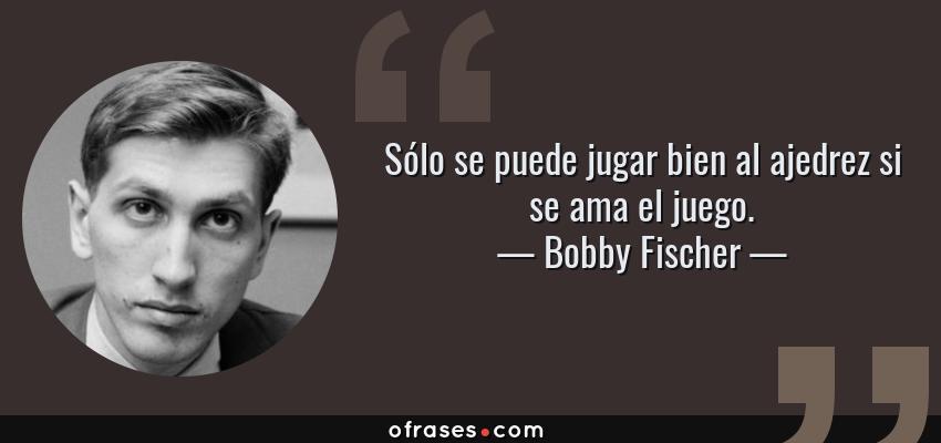 Frases de Bobby Fischer - Sólo se puede jugar bien al ajedrez si se ama el juego.