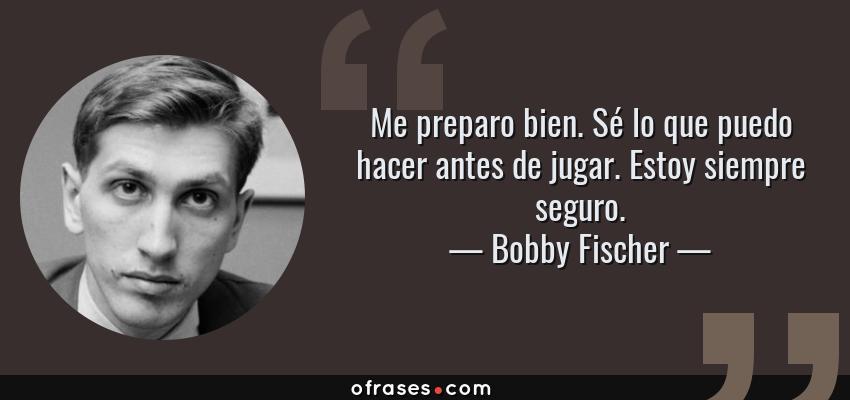 Frases de Bobby Fischer - Me preparo bien. Sé lo que puedo hacer antes de jugar. Estoy siempre seguro.
