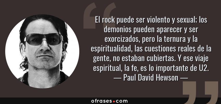 Frases de Paul David Hewson - El rock puede ser violento y sexual; los demonios pueden aparecer y ser exorcizados, pero la ternura y la espiritualidad, las cuestiones reales de la gente, no estaban cubiertas. Y ese viaje espiritual, la fe, es lo importante de U2.