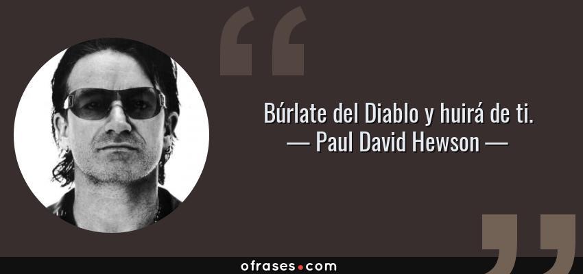 Frases de Paul David Hewson - Búrlate del Diablo y huirá de ti.