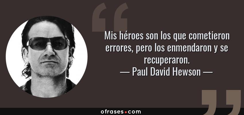 Frases de Paul David Hewson - Mis héroes son los que cometieron errores, pero los enmendaron y se recuperaron.