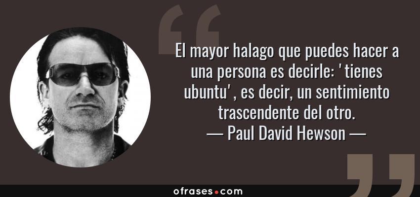 Frases de Paul David Hewson - El mayor halago que puedes hacer a una persona es decirle: 'tienes ubuntu', es decir, un sentimiento trascendente del otro.