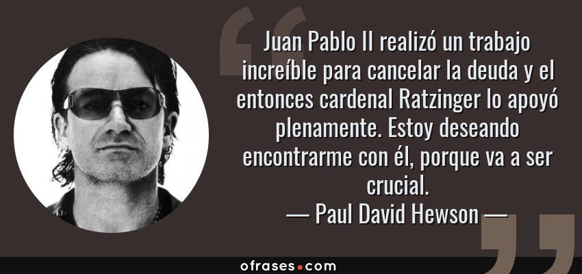 Frases de Paul David Hewson - Juan Pablo II realizó un trabajo increíble para cancelar la deuda y el entonces cardenal Ratzinger lo apoyó plenamente. Estoy deseando encontrarme con él, porque va a ser crucial.