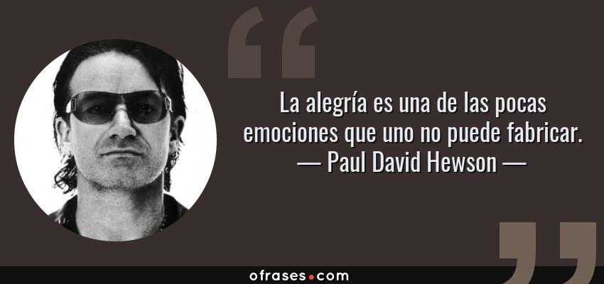 Frases de Paul David Hewson - La alegría es una de las pocas emociones que uno no puede fabricar.