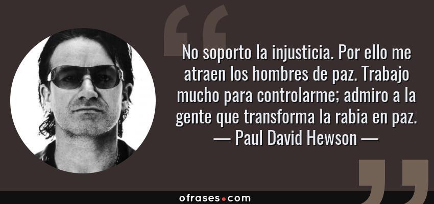 Frases de Paul David Hewson - No soporto la injusticia. Por ello me atraen los hombres de paz. Trabajo mucho para controlarme; admiro a la gente que transforma la rabia en paz.