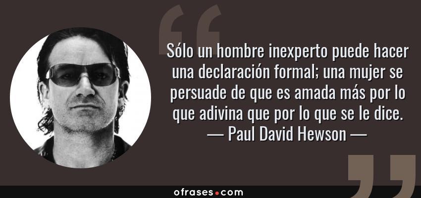 Frases de Paul David Hewson - Sólo un hombre inexperto puede hacer una declaración formal; una mujer se persuade de que es amada más por lo que adivina que por lo que se le dice.
