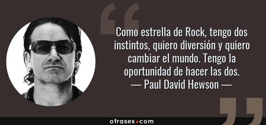 Frases de Paul David Hewson - Como estrella de Rock, tengo dos instintos, quiero diversión y quiero cambiar el mundo. Tengo la oportunidad de hacer las dos.