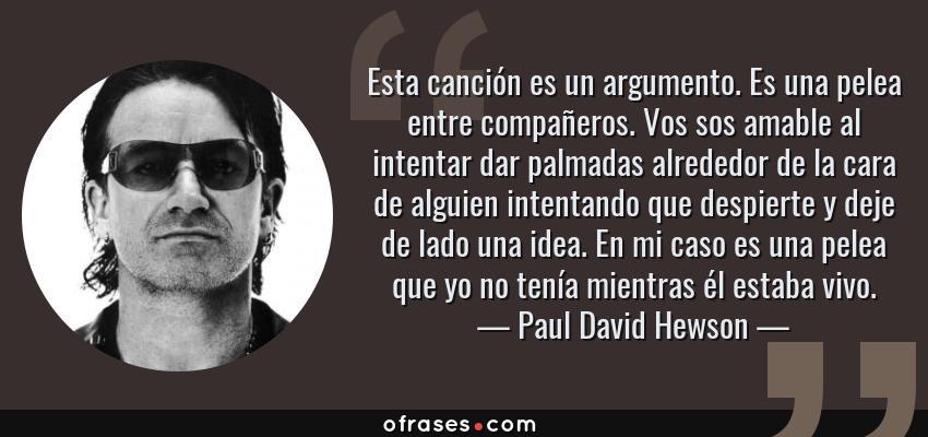 Frases de Paul David Hewson - Esta canción es un argumento. Es una pelea entre compañeros. Vos sos amable al intentar dar palmadas alrededor de la cara de alguien intentando que despierte y deje de lado una idea. En mi caso es una pelea que yo no tenía mientras él estaba vivo.