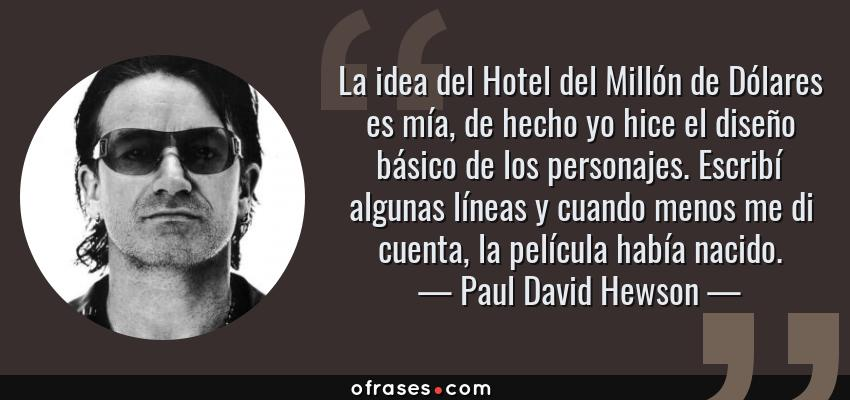 Frases de Paul David Hewson - La idea del Hotel del Millón de Dólares es mía, de hecho yo hice el diseño básico de los personajes. Escribí algunas líneas y cuando menos me di cuenta, la película había nacido.