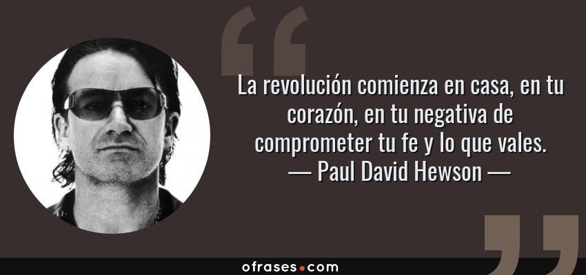 Frases de Paul David Hewson - La revolución comienza en casa, en tu corazón, en tu negativa de comprometer tu fe y lo que vales.
