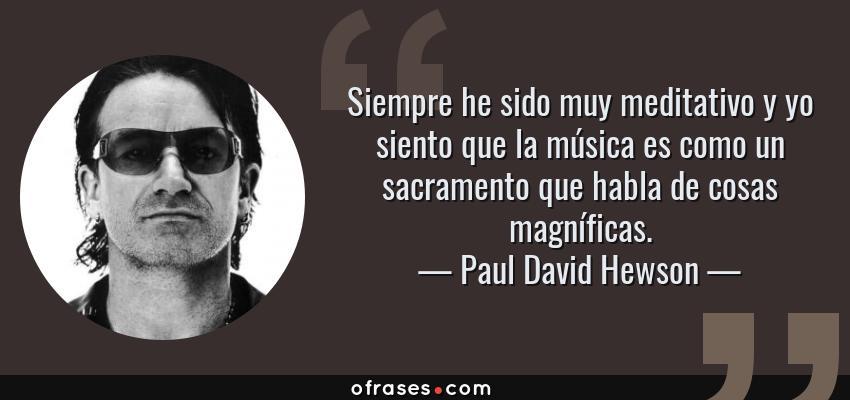 Frases de Paul David Hewson - Siempre he sido muy meditativo y yo siento que la música es como un sacramento que habla de cosas magníficas.