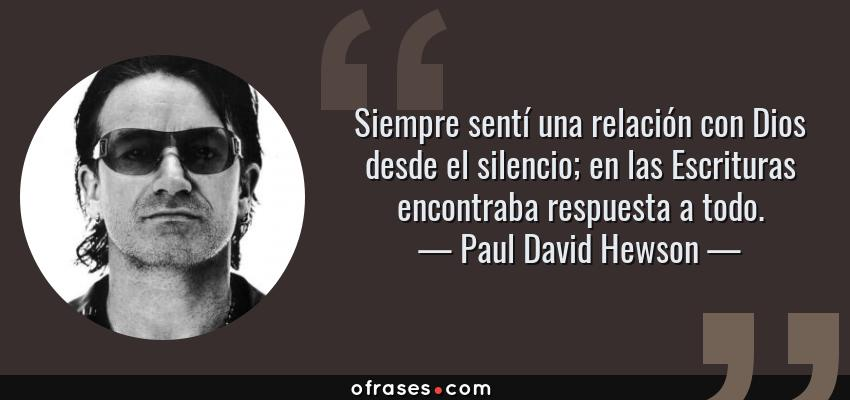Frases de Paul David Hewson - Siempre sentí una relación con Dios desde el silencio; en las Escrituras encontraba respuesta a todo.