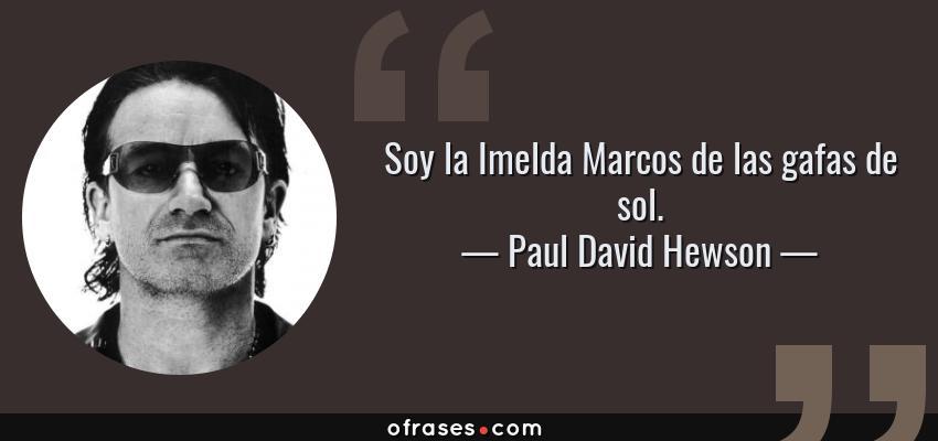 Frases de Paul David Hewson - Soy la Imelda Marcos de las gafas de sol.