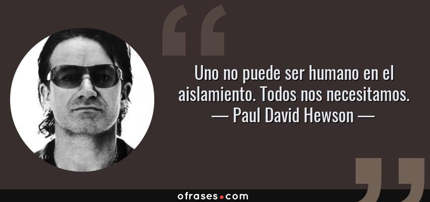Frases de Paul David Hewson - Uno no puede ser humano en el aislamiento. Todos nos necesitamos.